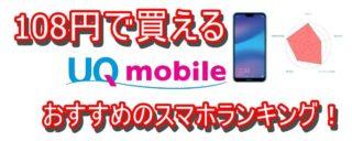 【2019年版】UQモバイル108円で買えるおすすめのスマホ2選