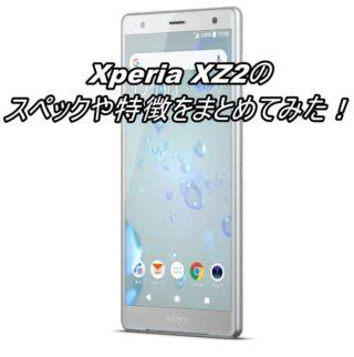 Xperia XZ2のスペックや特徴をまとめてみた!【SOV37】