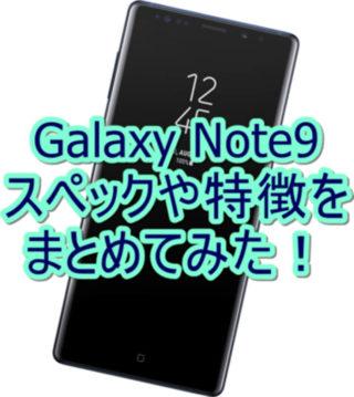 Galaxy Note9のスペックや特徴をまとめてみた!【SCV40】