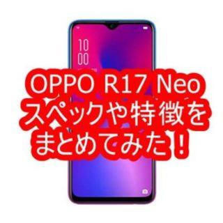 OPPO R17 Neoのスペックや特徴をまとめてみた!【UQモバイル】