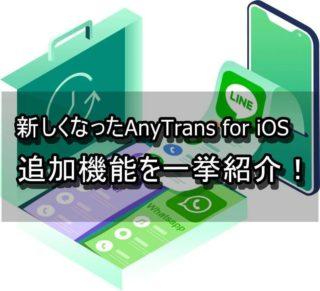 AnyTrans for iOSが新バージョンになった!追加された機能を紹介!!